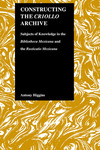 Constructing the Criollo Archive: Subjects of Knowledge in the Bibliotheca Mexicana and the Rusticatio Mexicana by Antony Higgins