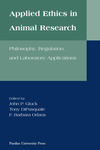 Applied Ethics in Animal Research: Philosophy, Regulation, and Laboratory Applications by John P. Gluck, Tony DiPasquale, and F. Barbara Orlans