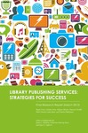 Library Publishing Services: Strategies for Success: Final Research Report (March 2012) by James L. Mullins, Catherine Murray-Rust, Joyce L. Ogburn, Raym Crow, October Ivins, Allyson Mower, Daureen Nesdill, Mark Newton, Julie Speer, and Charles Watkinson