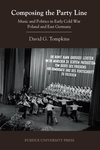Composing the Party Line: Music and Politics in Early Cold War Poland and East Germany by David G. Tompkins
