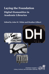 Laying the Foundation: Digital Humanities in Academic Libraries by John W. White and Heather Gilbert