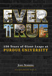 Ever True: 150 Years of Giant Leaps at Purdue University by John Norberg