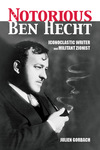 The Notorious Ben Hecht: Iconoclastic Writer and Militant Zionist by Julien Gorbach