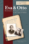 Eva and Otto: Resistance, Refugees, and Love in the Time of Hitler by Tom Pfister, Kathy Pfister, and Peter Pfister