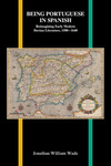 Being Portuguese in Spanish: Reimagining Early Modern Iberian Literature, 1580-1640 by Jonathan William Wade