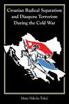 Croatian Radical Separatism and Diaspora Terrorism During the Cold War by Mate Nikola Tokić
