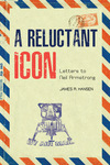 A Reluctant Icon: Letters to Neil Armstrong by James R. Hansen