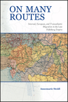 On Many Routes: Internal, European, and Transatlantic Migration in the Late Habsburg Empire by Annemarie Steidl